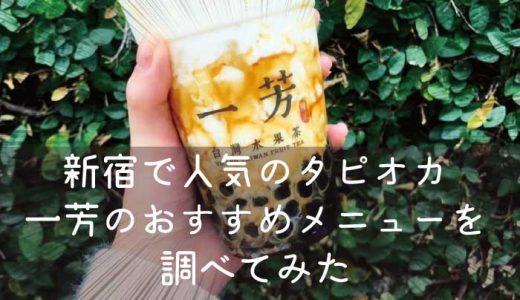 新宿で人気のタピオカ一芳(イーファン)のおすすめメニューを調べてみた